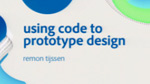 Using Code to Prototype Interactive Design